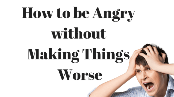 Be Angry without Making Things Worse